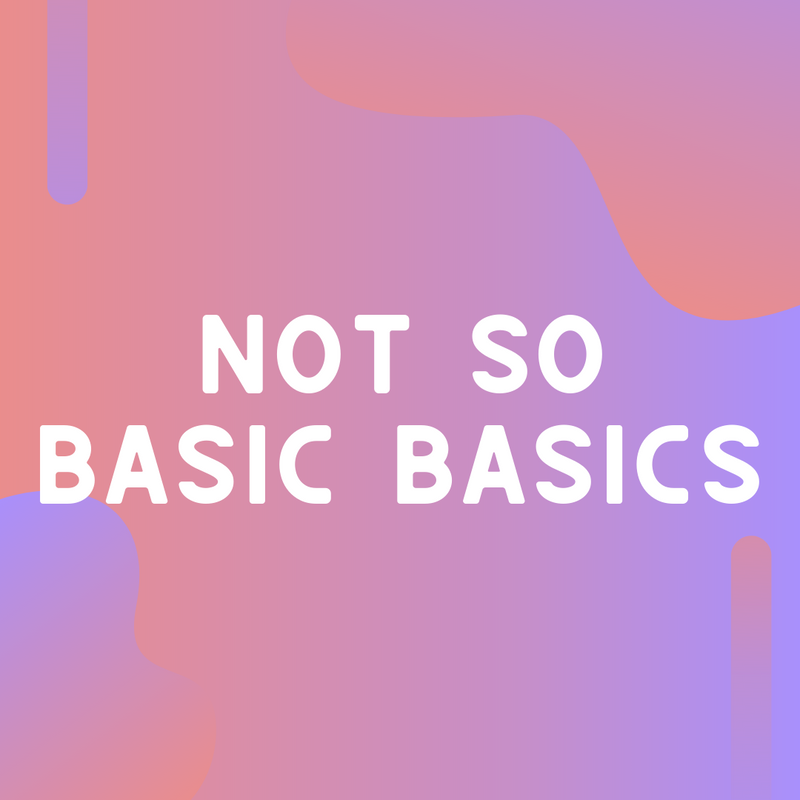 Not So Basic Basics