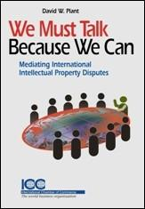 We Must Talk Because We Can: Mediating International Intellectual Property Disputes - ICC