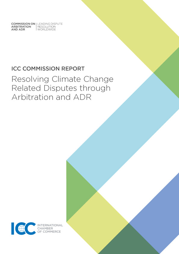 ICC Arbitration and ADR Commission Report on Resolving Climate Change Related Disputes through Arbitration and ADR