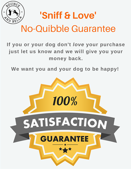 'Sniff & Love' No-Quibble Guarantee. If you or your dog don't love your purchase just let us know and we will give you your money back. We want you and your dog to be happy!