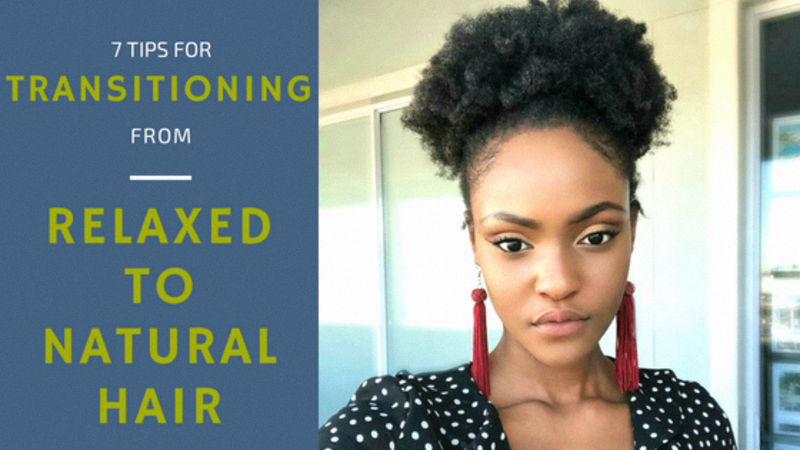 7 TIPS FOR TRANSITIONING FROM RELAXED TO NATURAL HAIR!