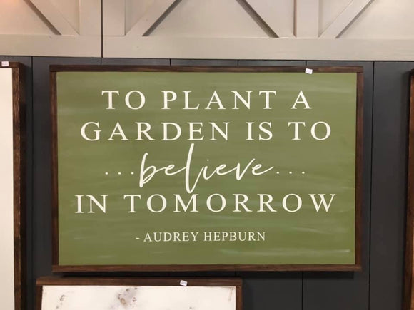 To plant a Garden is to Believe in Tomororw Sign