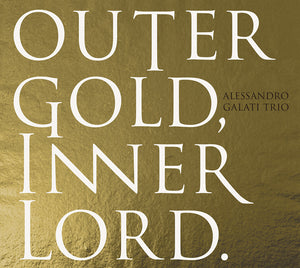 OUTER GOLD, INNER LORD. - ALESSANDRO GALATI TRIO