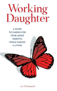 Working Daughter: A Guide to Caring for Your Aging Parents While Making a Living