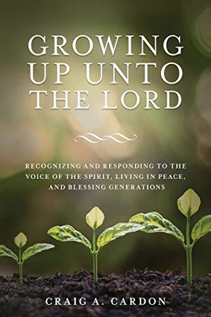Growing Up Unto the Lord: Recognizing and Responding to the Voice of the Spirit, Living in Peace, and Blessing Generations (Pre-Order)