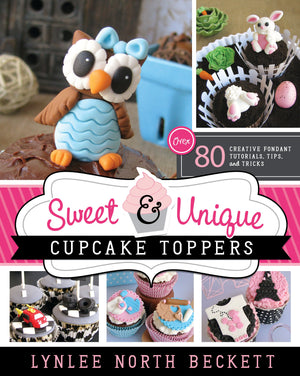 Sweet and Unique Cupcake Toppers: Over 80 Creative Fondant Tutorials, Tips, and Tricks - Paperback