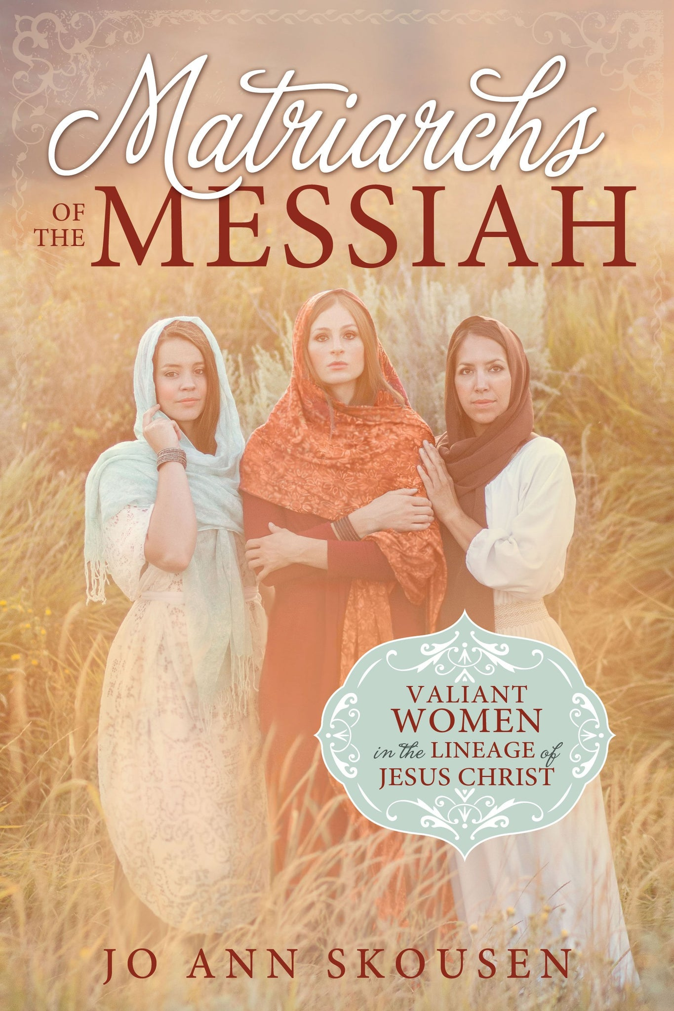 Matriarchs of the Messiah: Valiant Women in the Lineage of Jesus Christ - Paperback