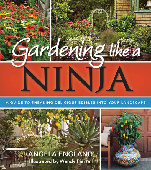 Gardening Like a Ninja: A Guide to Sneaking Delicious Edibles into Your Landscape - Paperback