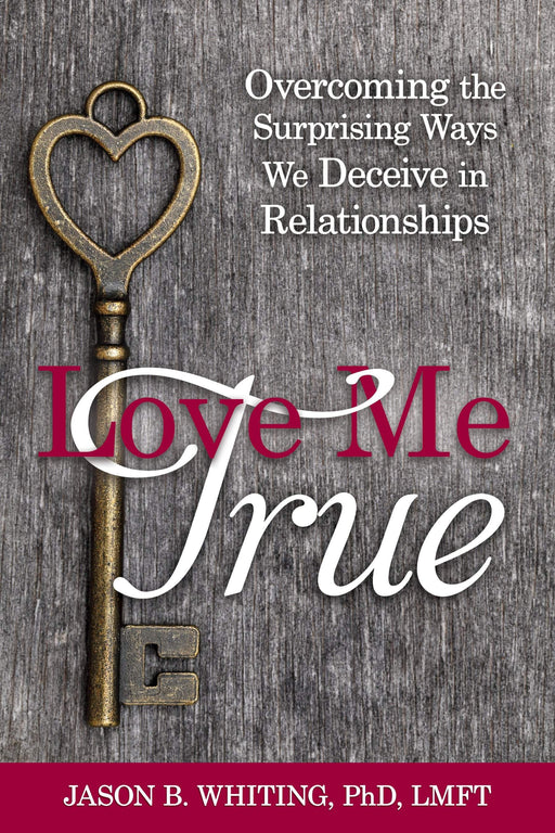 Love Me True: Overcoming the Surprising Ways We Deceive in Relationships - Paperback