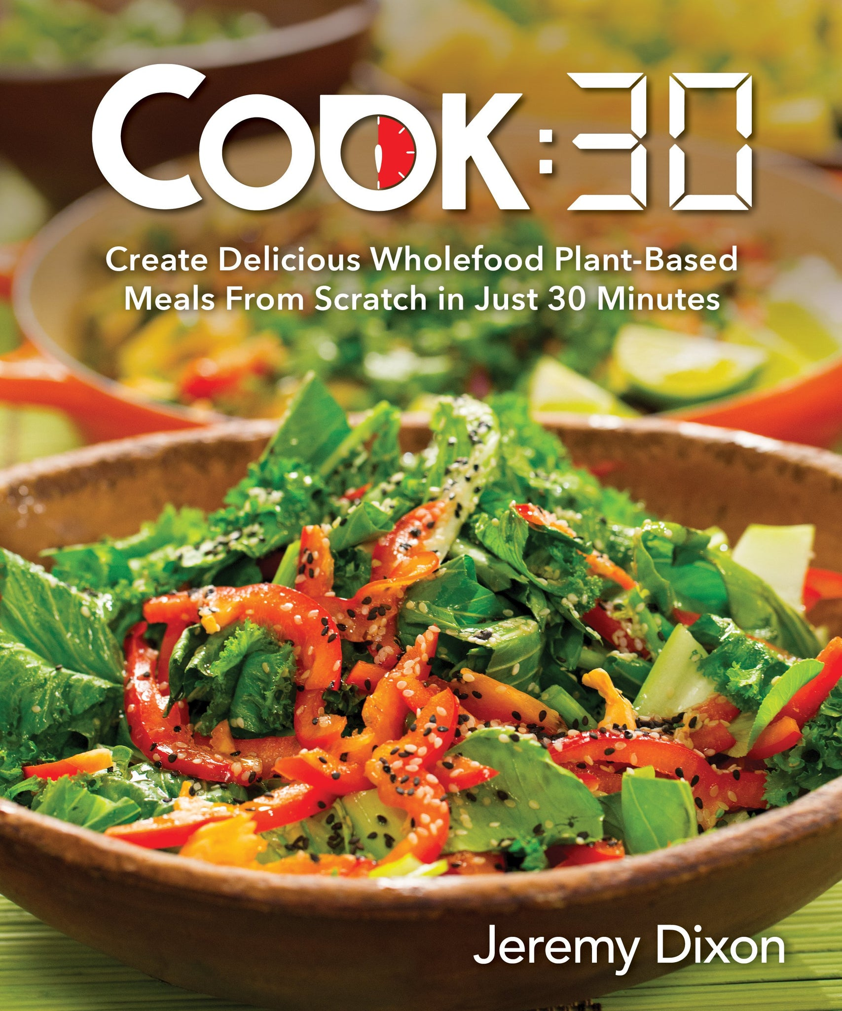 Cook:30: Create Delicious Wholefood Plant-Based Meals from Scratch in Just 30 Minutes