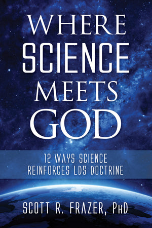 Where Science Meets God: 12 Ways Science Reinforces LDS Doctrine