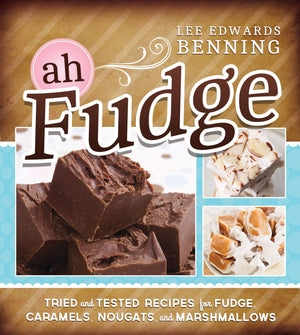 Ah, Fudge! Tried & Tested Recipes for Fudge, Caramels, & Marshmallows