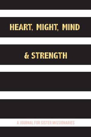 Heart, Might, Mind & Strength: A Journal for Sister Missionaries - Journal