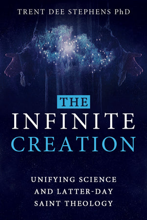The Infinite Creation: Unifying Science and Latter-day Saint Theology