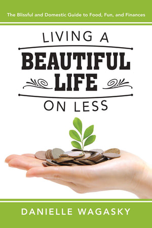 Living a Beautiful Life on Less: The Blissful and Domestic Guide to Food, Fun, and Finances - Paperback