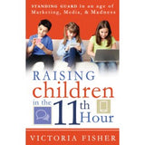 Raising Children in the 11th Hour: Standing Guard In an Age of Marketing, Media and Madness - Paperback