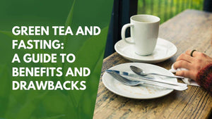 Green Tea and Fasting: A Guide to Benefits and Drawbacks