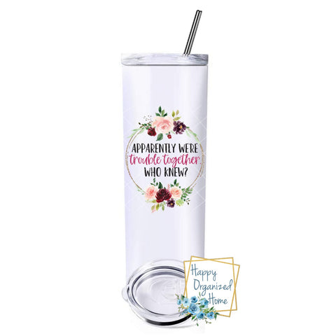 Apparently we are trouble together. Who knew! - Insulated tumbler with metal straw