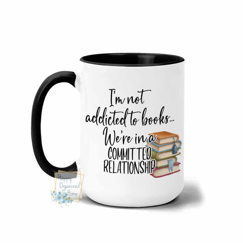 I'm not addicted to books. We're in a committed relationship. - Coffee Tea Mug