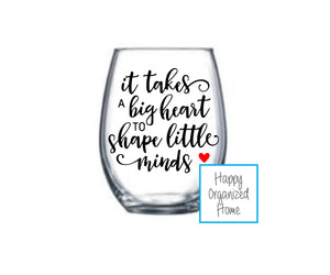 It takes a big heart to shape little minds - wine glass