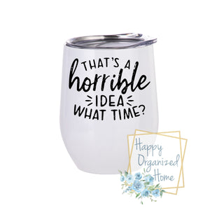 That's a horrible idea! What time? - Insulated Wine Tumbler