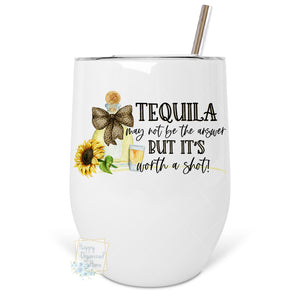 Tequila May not be the answer but it's worth a shot! - Insulated Wine Tumbler