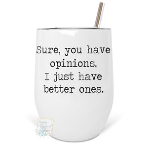 Sure you have opinions. I just have better ones - Insulated Wine Tumbler