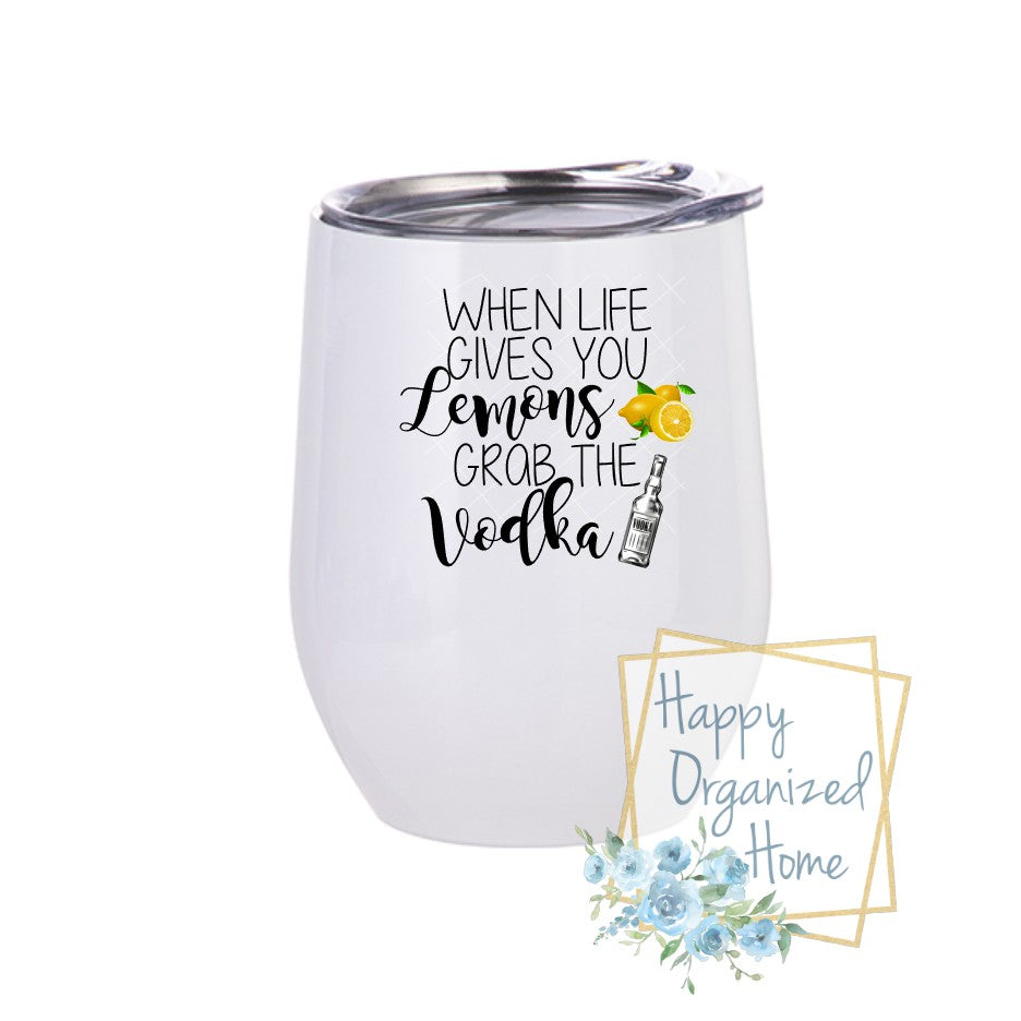 When Life gives you Lemons, Grab the Vodka - Insulated Wine Tumbler