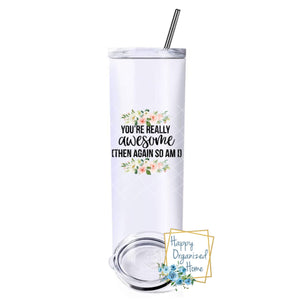 You're really Awesome, then again so am I - Insulated tumbler with metal straw