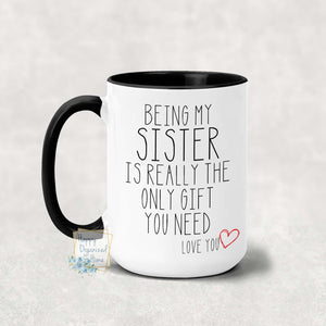 Being my sister is the only gift you need - Coffee Mug  Tea Mug