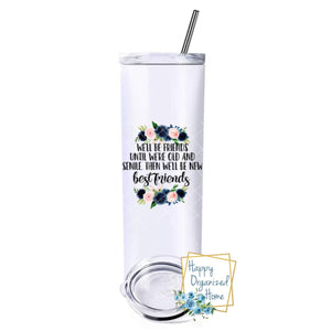 We'll be friends until we are old and senile. Then we will be new friends - Insulated tumbler with metal straw