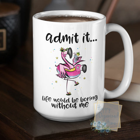 Admit it, life would be boring without me - Coffee Mug  Tea Mug