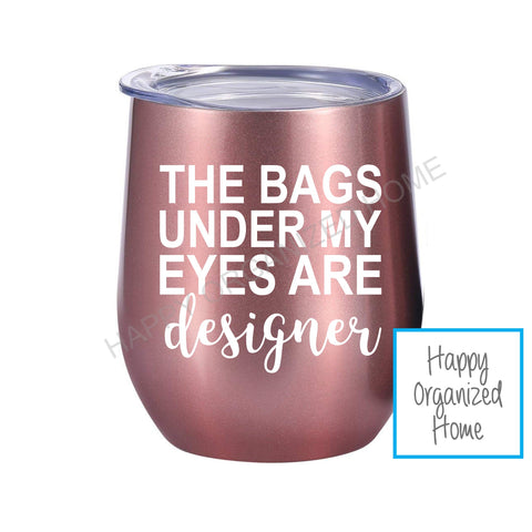 The Bags under my eyes are designer- Insulated Wine Tumbler