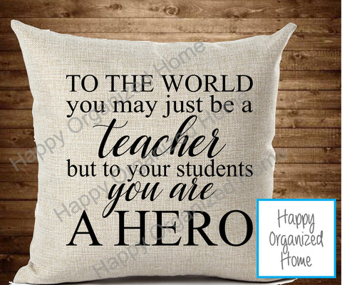 To the world you may just be a teacher but to your students you are a hero - throw pillow