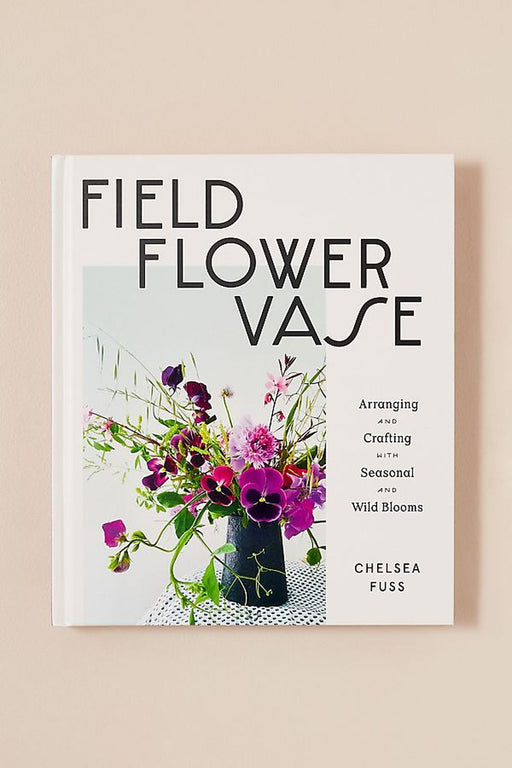 Field, Flower, Vase: Arranging And Crafting With Seasonal And Wild Blooms By Chelsea Fuss