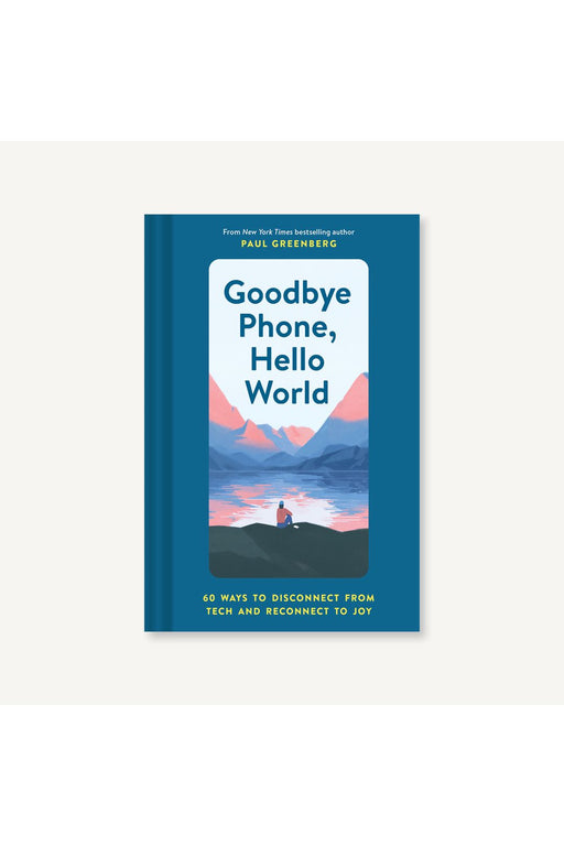 Goodbye Phone, Hello World: 60 Ways To Disconnect From Tech And Reconnect To Joy By Paul Greenberg