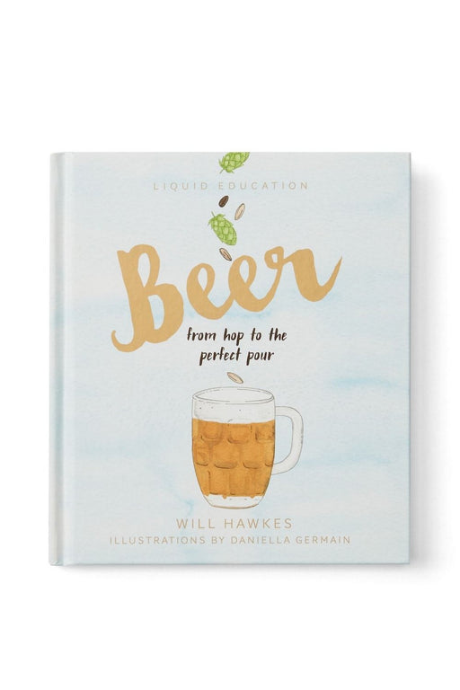 Liquid Education: Beer. From Hop To The Perfect Pour By Will Hawkes