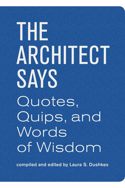 The Architect Says: Quotes, Quips, And Words Of Wisdom By Laura S. Dushkes