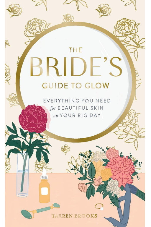 The Bride's Guide To Glow: Everything You Need For Beautiful Skin On Your Big Day By Tarren Brooks