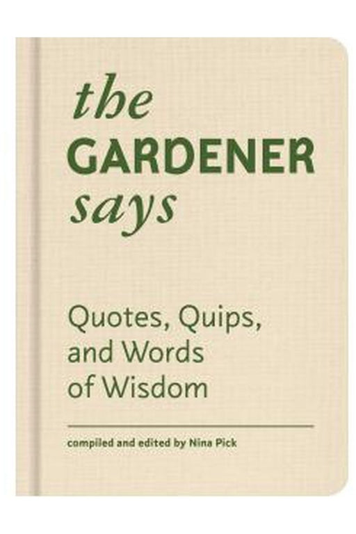 The Gardener Says: Quotes, Quips, And Words Of Wisdom By Nina Pick
