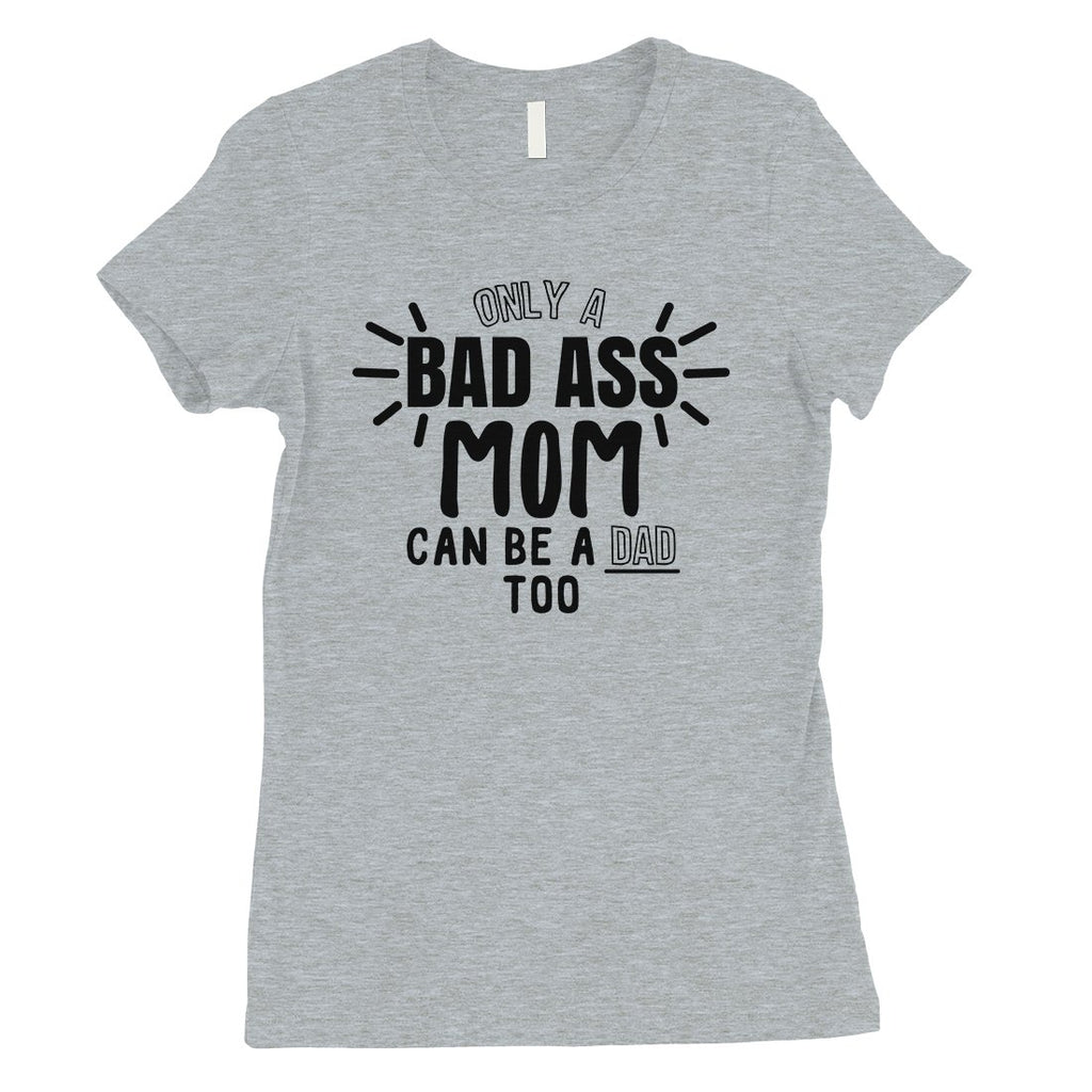 Bad Ass Mom Is Dad Womens Cute Mother's Day Shirt For Single Moms