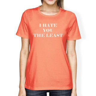 I Hate You The Least Womens Peach Casual Summer T Shirt Cute Design