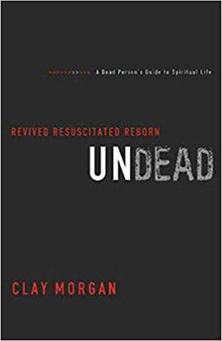 Undead: Revived, Resuscitated, and Reborn by Clay Morgan