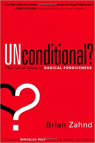 UNCONDITIONAL? ;THE CALL OF JESUS TO RADICAL FORGIVENESS BY BRIAN ZAHND
