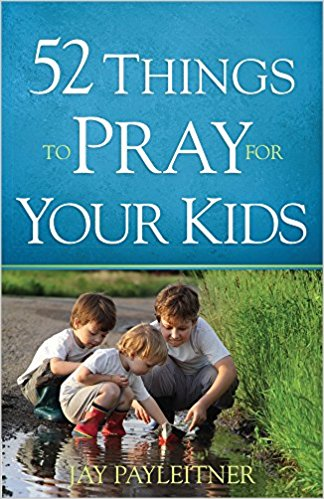 52 THINGS TO PRAY FOR YOUR KIDS by JAY PAYLEITNER - BW Wonderland