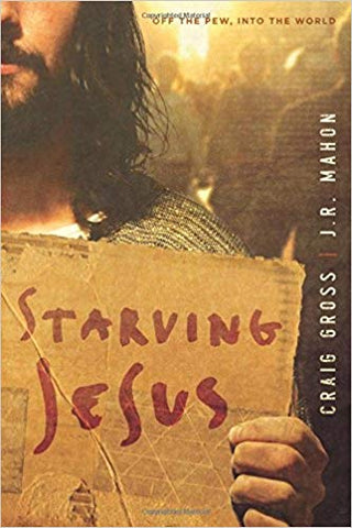 Starving Jesus: Off the Pew, Into the World by Craig Gross; J. R. Mahon