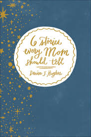 6 Stories Every Mom Should Tell - Denise J. Hughes