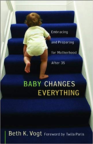 Baby Changes Everything: Embracing and Preparing for Motherhood after 35 by Beth K. Vogt