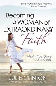 BECOMING A WOMAN OF EXTRAORDINARY FAITH. JULIE CLINTON