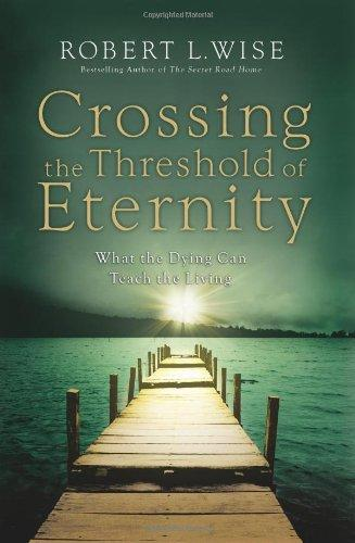 Crossing the Threshold of Eternity: What the Dying Can Teach the Living by Robert L. Wise